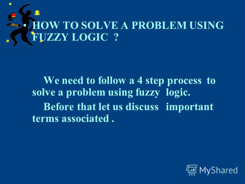 HOW TO SOLVE A PROBLEM USING FUZZY LOGIC ? We need to follow a 4 step process to solve a problem using fuzzy logic. Before that let us discuss important terms associated.