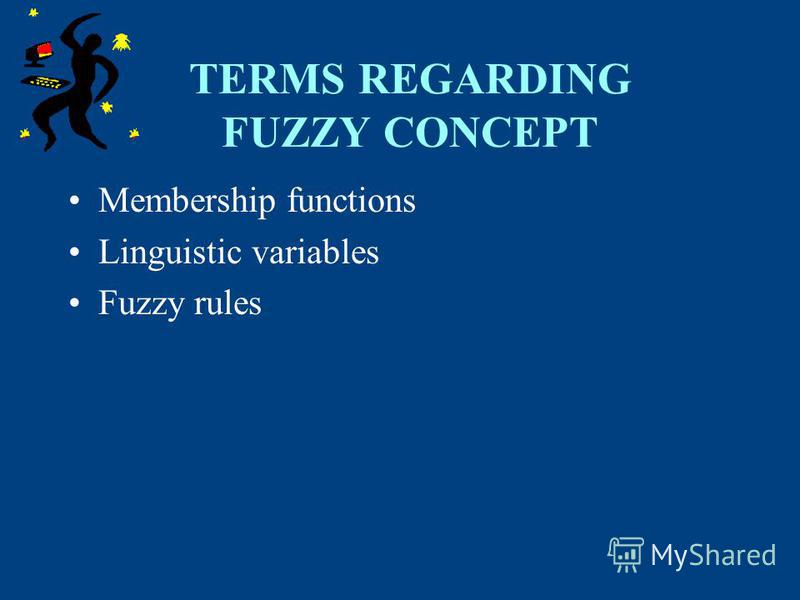 TERMS REGARDING FUZZY CONCEPT Membership functions Linguistic variables Fuzzy rules