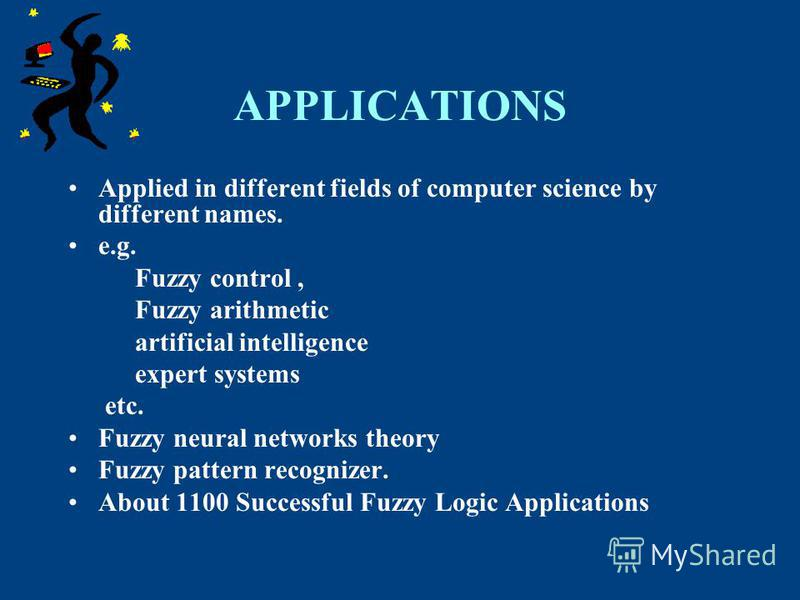 APPLICATIONS Applied in different fields of computer science by different names. e.g. Fuzzy control, Fuzzy arithmetic artificial intelligence expert systems etc. Fuzzy neural networks theory Fuzzy pattern recognizer. About 1100 Successful Fuzzy Logic