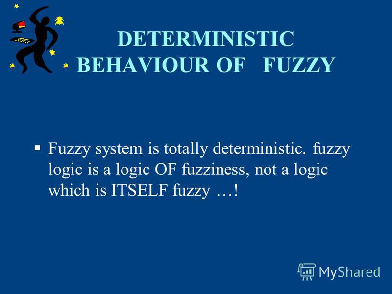 DETERMINISTIC BEHAVIOUR OF FUZZY Fuzzy system is totally deterministic. fuzzy logic is a logic OF fuzziness, not a logic which is ITSELF fuzzy …!