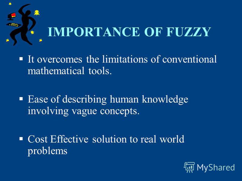 IMPORTANCE OF FUZZY It overcomes the limitations of conventional mathematical tools. Ease of describing human knowledge involving vague concepts. Cost Effective solution to real world problems