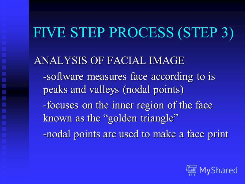FIVE STEP PROCESS (STEP 3) ANALYSIS OF FACIAL IMAGE -software measures face according to is peaks and valleys (nodal points) -focuses on the inner region of the face known as the golden triangle -nodal points are used to make a face print