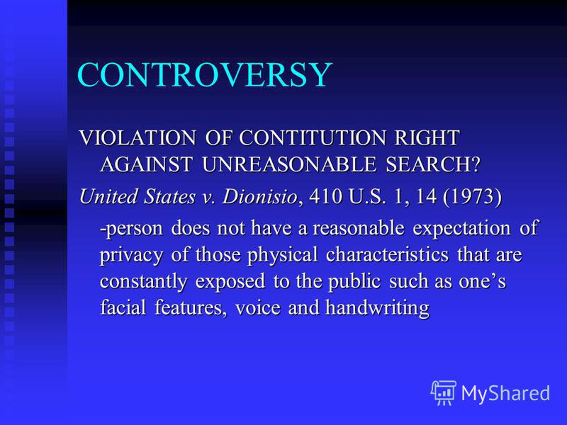 CONTROVERSY VIOLATION OF CONTITUTION RIGHT AGAINST UNREASONABLE SEARCH? United States v. Dionisio, 410 U.S. 1, 14 (1973) -person does not have a reasonable expectation of privacy of those physical characteristics that are constantly exposed to the pu