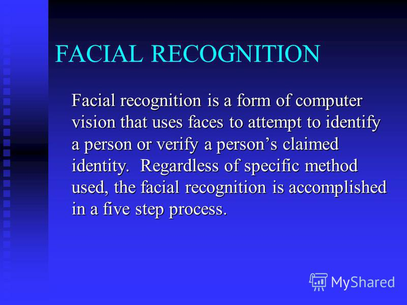 FACIAL RECOGNITION Facial recognition is a form of computer vision that uses faces to attempt to identify a person or verify a persons claimed identity. Regardless of specific method used, the facial recognition is accomplished in a five step process