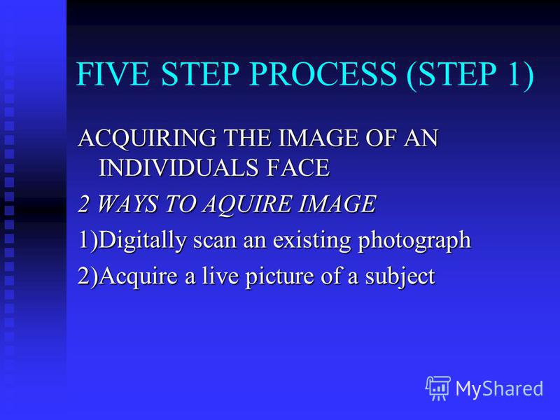 FIVE STEP PROCESS (STEP 1) ACQUIRING THE IMAGE OF AN INDIVIDUALS FACE 2 WAYS TO AQUIRE IMAGE 1)Digitally scan an existing photograph 2)Acquire a live picture of a subject