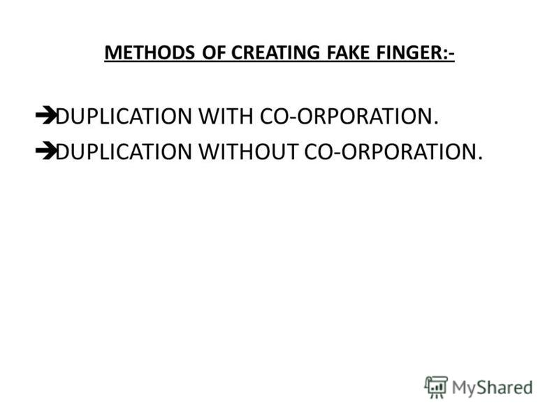 METHODS OF CREATING FAKE FINGER:- DUPLICATION WITH CO-ORPORATION. DUPLICATION WITHOUT CO-ORPORATION.