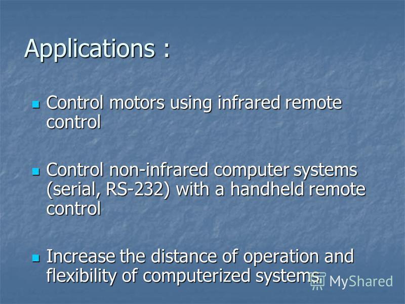 Applications : Control motors using infrared remote control Control motors using infrared remote control Control non-infrared computer systems (serial, RS-232) with a handheld remote control Control non-infrared computer systems (serial, RS-232) with