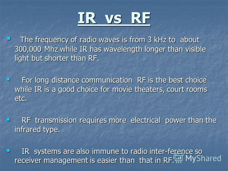 IR vs RF The frequency of radio waves is from 3 kHz to about 300,000 Mhz while IR has wavelength longer than visible light but shorter than RF. The frequency of radio waves is from 3 kHz to about 300,000 Mhz while IR has wavelength longer than visibl