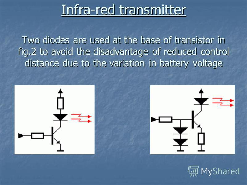 Infra-red transmitter Two diodes are used at the base of transistor in fig.2 to avoid the disadvantage of reduced control distance due to the variation in battery voltage
