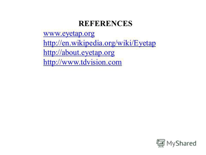 REFERENCES www.eyetap.org http://en.wikipedia.org/wiki/Eyetap http://about.eyetap.org http://www.tdvision.com
