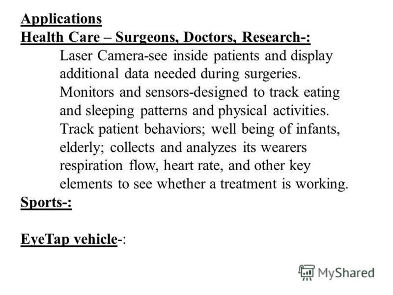 Applications Health Care – Surgeons, Doctors, Research-: Laser Camera-see inside patients and display additional data needed during surgeries. Monitors and sensors-designed to track eating and sleeping patterns and physical activities. Track patient