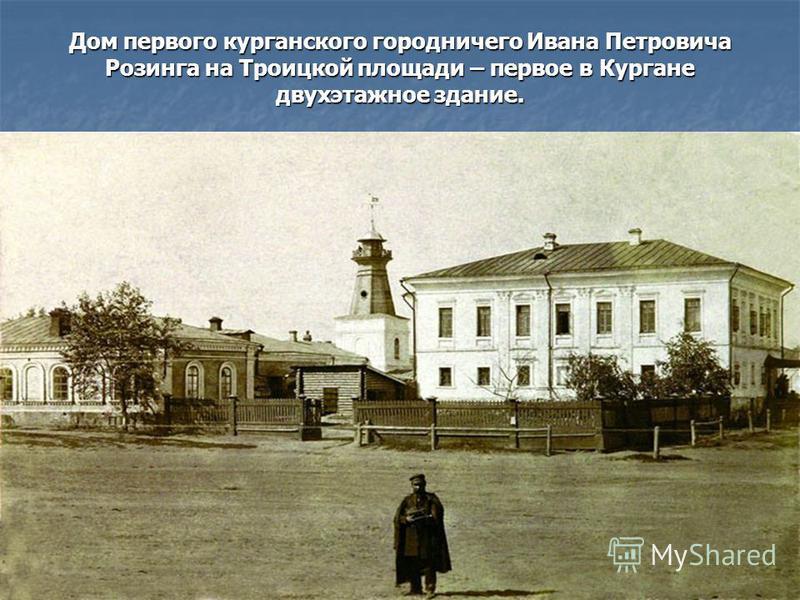 Дом первого курганского городничего Ивана Петровича Розинга на Троицкой площади – первое в Кургане двухэтажное здание. Его снесли при постройке нового здания ЦУМа