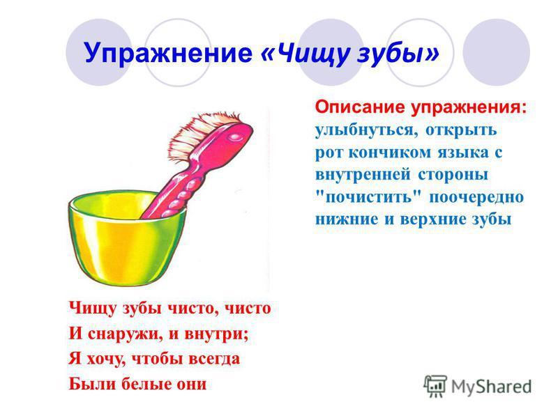 Упражнение «Чищу зубы» Описание упражнения: улыбнуться, открыть рот кончиком языка с внутренней стороны почистить поочередно нижние и верхние зубы Чищу зубы чисто, чисто И снаружи, и внутри; Я хочу, чтобы всегда Были белые они