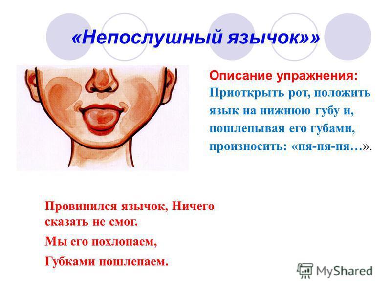 «Непослушный язычок»» Описание упражнения: Приоткрыть рот, положить язык на нижнюю губу и, пошлепывая его губами, произносить: «пя-пя-пя…». Провинился язычок, Ничего сказать не смог. Мы его похлопаем, Губками пошлепаем.