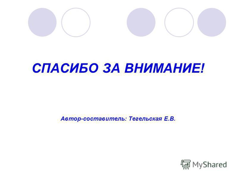 СПАСИБО ЗА ВНИМАНИЕ! Автор-составитель: Тегельская Е.В.