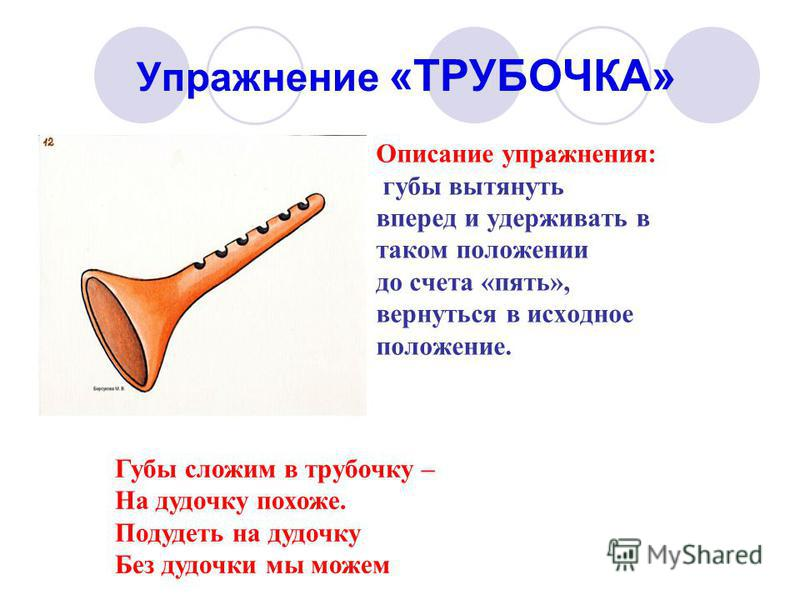 Упражнение «ТРУБОЧКА» Описание упражнения: губы вытянуть вперед и удерживать в таком положении до счета «пять», вернуться в исходное положение. Губы сложим в трубочку – На дудочку похоже. Подудеть на дудочку Без дудочки мы можем