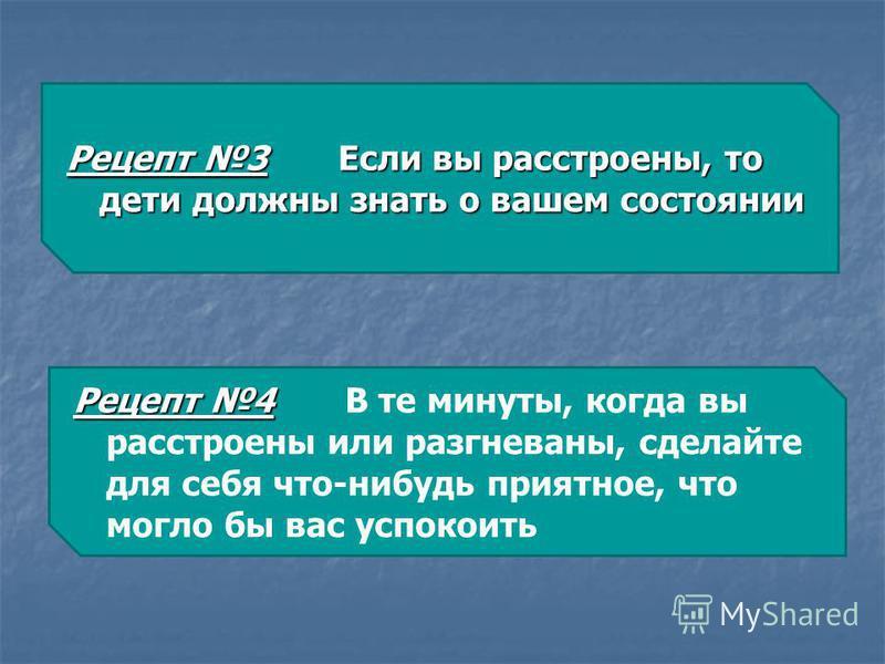 Рецепт 3 Если вы расстроены, то дети должны знать о вашем состоянии Рецепт 4 Рецепт 4 В те минуты, когда вы расстроены или разгневаны, сделайте для себя что-нибудь приятное, что могло бы вас успокоить