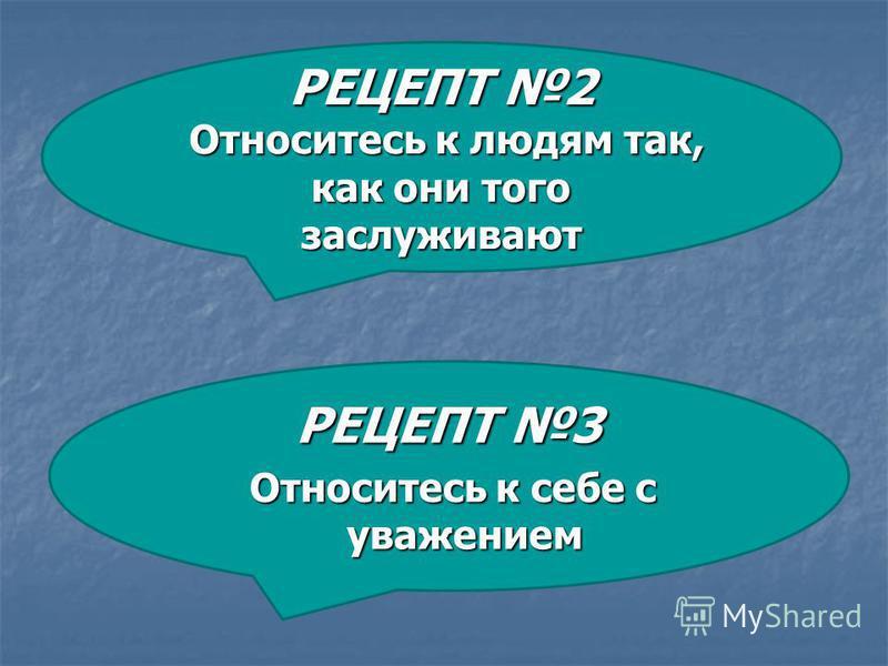 РЕЦЕПТ 3 Относитесь к себе с уважением Относитесь к себе с уважением РЕЦЕПТ 2 Относитесь к людям так, как они того заслуживают