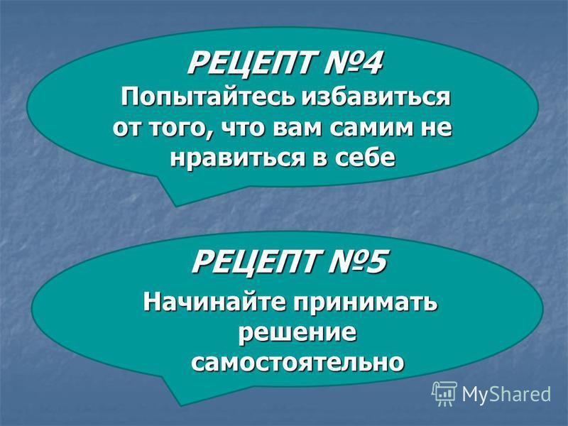 РЕЦЕПТ 5 Начинайте принимать решение самостоятельно Начинайте принимать решение самостоятельно РЕЦЕПТ 4 Попытайтесь избавиться от того, что вам самим не нравиться в себе