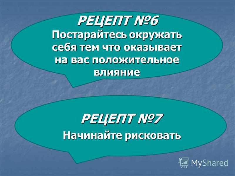 РЕЦЕПТ 7 Начинайте рисковать Начинайте рисковать РЕЦЕПТ 6 Постарайтесь окружать себя тем что оказывает на вас положительное влияние