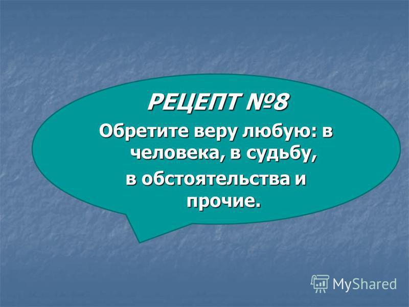 РЕЦЕПТ 8 Обретите веру любую: в человека, в судьбу, в обстоятельства и прочие.