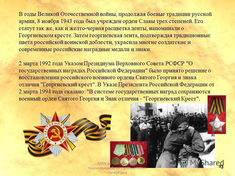 В годы Великой Отечественной войны, продолжая боевые традиции русской армии, 8 ноября 1943 года был учрежден орден Славы трех степеней. Его статут так же, как и желто-черная расцветка ленты, напоминали о Георгиевском кресте. Затем георгиевская лента,