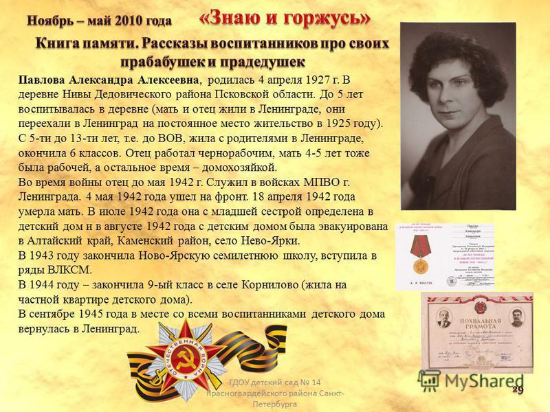 Павлова Александра Алексеевна, родилась 4 апреля 1927 г. В деревне Нивы Дедовического района Псковской области. До 5 лет воспитывалась в деревне (мать и отец жили в Ленинграде, они переехали в Ленинград на постоянное место жительство в 1925 году). С
