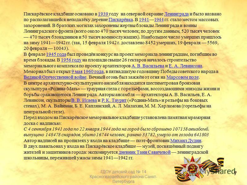 Пискарёвское кладбище основано в 1939 году на северной окраине Ленинграда и было названо по располагавшейся неподалёку деревне Пискарёвка. В 19411944 гг. стало местом массовых захоронений. В братских могилах захоронены жертвы блокады Ленинграда и вои