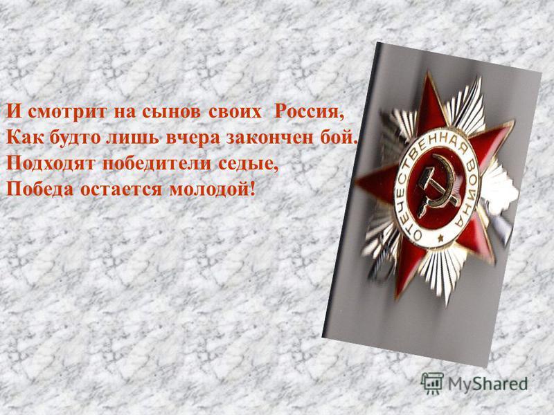 И смотрит на сынов своих Россия, Как будто лишь вчера закончен бой. Подходят победители седые, Победа остается молодой!