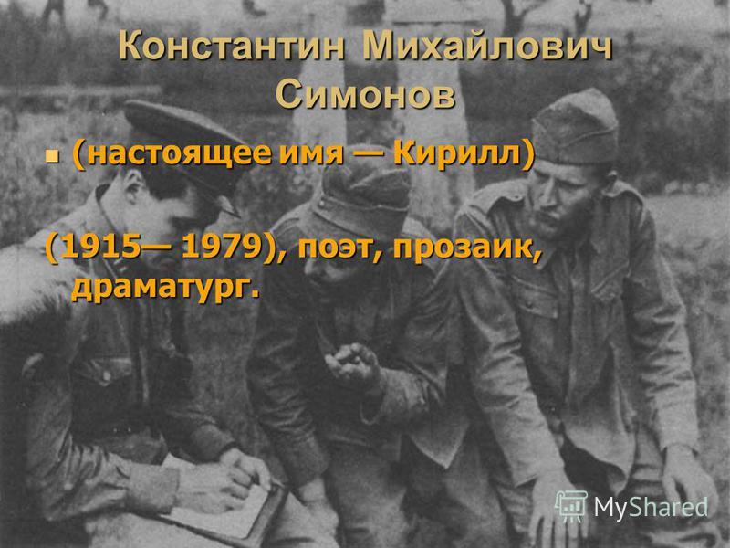 Константин Михайлович Симонов (настоящее имя Кирилл) (настоящее имя Кирилл) (1915 1979), поэт, прозаик, драматург.