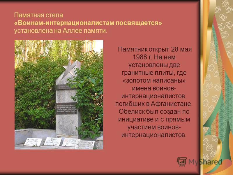 Памятная стела «Воинам-интернационалистам посвящается» установлена на Аллее памяти. Памятник открыт 28 мая 1988 г. На нем установлены две гранитные плиты, где «золотом написаны» имена воинов- интернационалистов, погибших в Афганистане. Обелиск был со