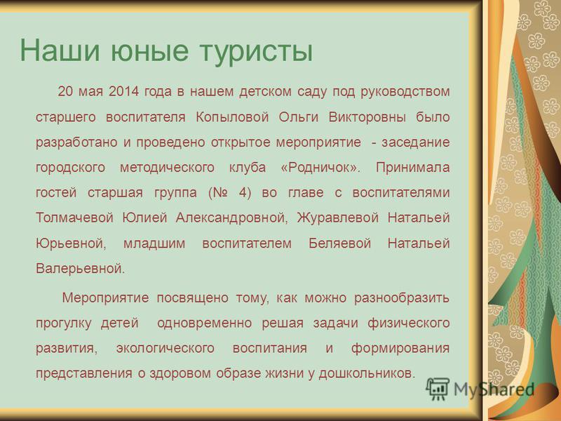 Наши юные туристы 20 мая 2014 года в нашем детском саду под руководством старшего воспитателя Копыловой Ольги Викторовны было разработано и проведено открытое мероприятие - заседание городского методического клуба «Родничок». Принимала гостей старшая