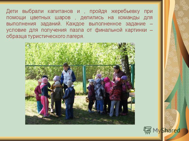 Дети выбрали капитанов и, пройдя жеребьевку при помощи цветных шаров, делились на команды для выполнения заданий. Каждое выполненное задание – условие для получения пазла от финальной картинки – образца туристического лагеря.