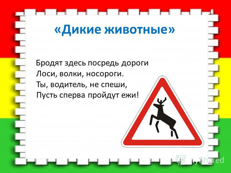«Дикие животные» Бродят здесь посреди дороги Лоси, волки, носороги. Ты, водитель, не спеши, Пусть сперва пройдут ежи!