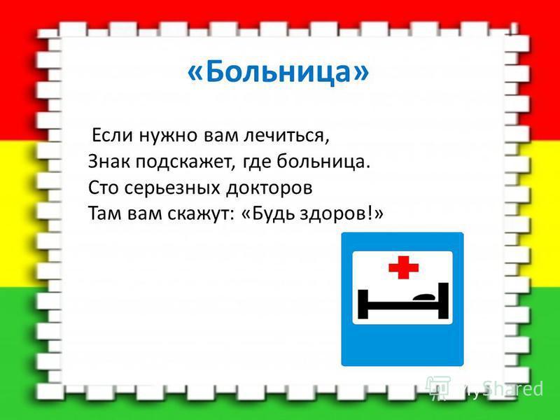 «Больница» Если нужно вам лечиться, Знак подскажет, где больница. Сто серьезных докторов Там вам скажут: «Будь здоров!»