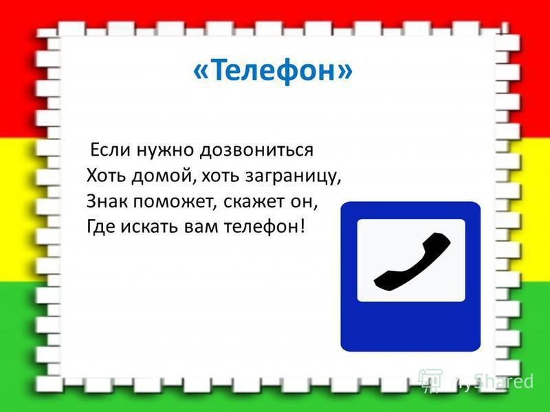 «Телефон» Если нужно дозвониться Хоть домой, хоть заграницу, Знак поможет, скажет он, Где искать вам телефон!
