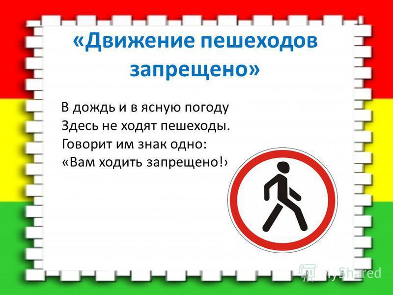 «Движение пешеходов запрещено» В дождь и в ясную погоду Здесь не ходят пешеходы. Говорит им знак одно: «Вам ходить запрещено!»