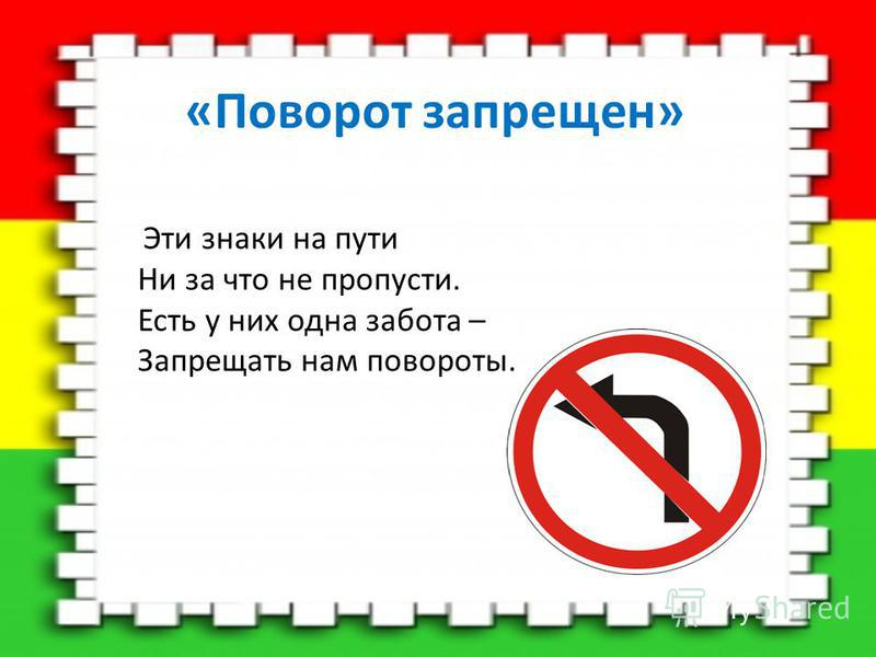 «Поворот запрещен» Эти знаки на пути Ни за что не пропусти. Есть у них одна забота – Запрещать нам повороты.