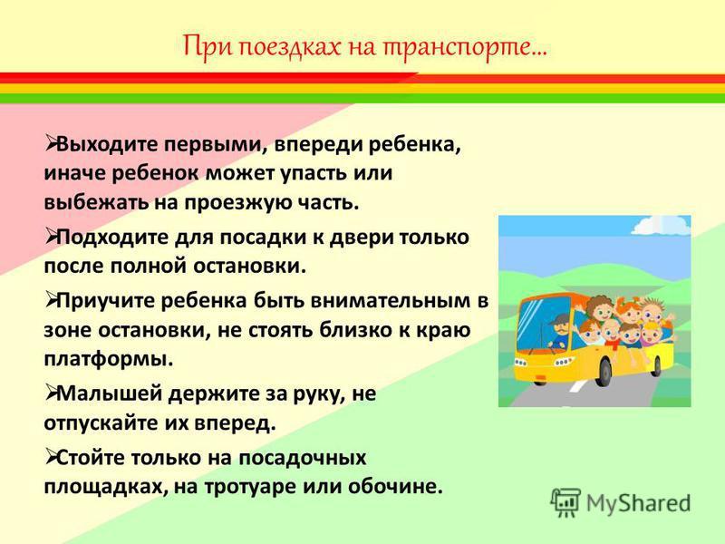 При поездках на транспорте… Выходите первыми, впереди ребенка, иначе ребенок может упасть или выбежать на проезжую часть. Подходите для посадки к двери только после полной остановки. Приучите ребенка быть внимательным в зоне остановки, не стоять близ
