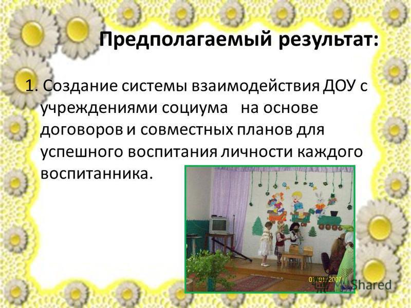 Предполагаемый результат: 1. Создание системы взаимодействия ДОУ с учреждениями социума на основе договоров и совместных планов для успешного воспитания личности каждого воспитанника.