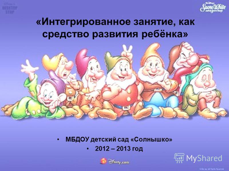 «Интегрированное занятие, как средство развития ребёнка» МБДОУ детский сад «Солнышко» 2012 – 2013 год