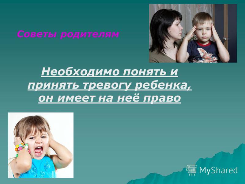 Советы родителям Необходимо понять и принять тревогу ребенка, он имеет на неё право