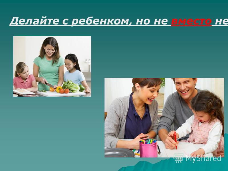 Делайте с ребенком, но не вместо него.