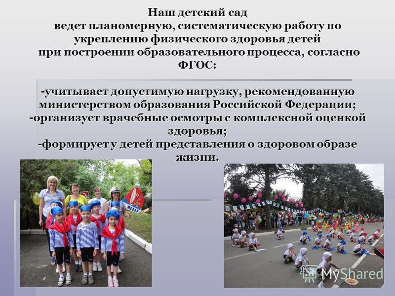 Наш детский сад ведет планомерную, систематическую работу по укреплению физического здоровья детей при построении образовательного процесса, согласно ФГОС: -учитывает допустимую нагрузку, рекомендованную министерством образования Российской Федерации