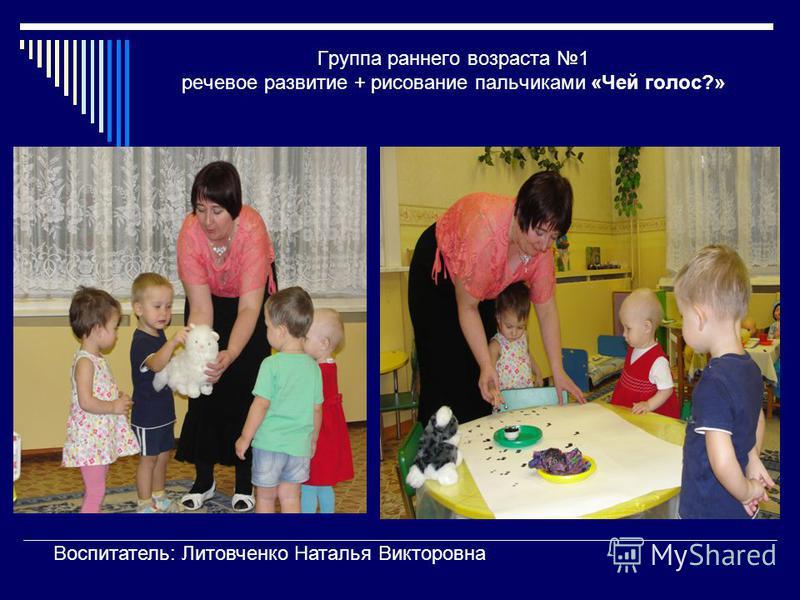 Группа раннего возраста 1 речевое развитие + рисование пальчиками «Чей голос?» Воспитатель: Литовченко Наталья Викторовна