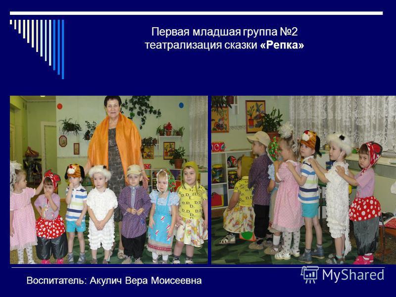 Первая младшая группа 2 театрализация сказки «Репка» Воспитатель: Акулич Вера Моисеевна