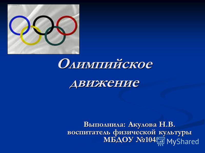 Олимпийское движение Выполнила: Акулова Н.В. воспитатель физической культуры МБДОУ 104