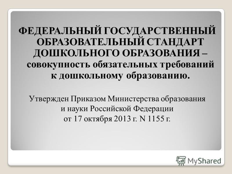 ФЕДЕРАЛЬНЫЙ ГОСУДАРСТВЕННЫЙ ОБРАЗОВАТЕЛЬНЫЙ СТАНДАРТ ДОШКОЛЬНОГО ОБРАЗОВАНИЯ – совокупность обязательных требований к дошкольному образованию. Утвержден Приказом Министерства образования и науки Российской Федерации от 17 октября 2013 г. N 1155 г.