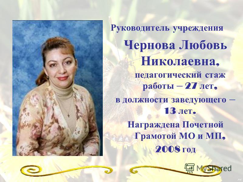 Руководитель учреждения Чернова Любовь Николаевна, педагогический стаж работы – 27 лет, в должности заведующего – 13 лет. Награждена Почетной Грамотой МО и МП, 2008 год