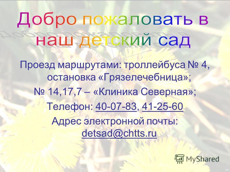 Проезд маршрутами: троллейбуса 4, остановка «Грязелечебница»; 14,17,7 – «Клиника Северная»; Телефон: 40-07-83, 41-25-60 Адрес электронной почты: detsad@chtts.ru